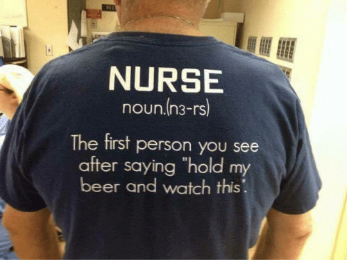 "Beer, Memes, and Watch: NURSE  noun.In3-rs  The first person you see  after saying ""hold my  beer and watch this"