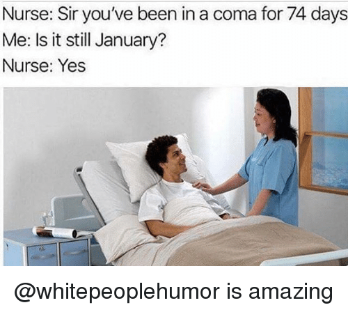 Dank Memes, Amazing, and Been: Nurse: Sir you've been in a coma for 74 days  Me: Is it still January?  Nurse: Yes @whitepeoplehumor is amazing