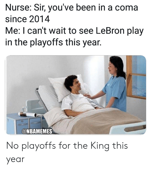 Nba, Lebron, and Been: Nurse: Sir, you've been in a coma  since 2014  Me: I can't wait to see LeBron play  in the playoffs this year.  @NBAMEMES No playoffs for the King this year