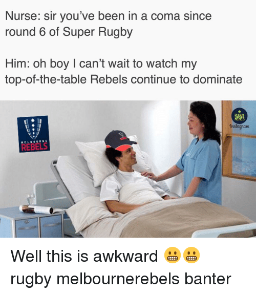 Memes, Awkward, and Watch: Nurse: sir you've been in a coma since  round 6 of Super Rugby  Him: oh boy I can't wait to watch my  top-of-the-table Rebels continue to dominate  RUGBY  MEMES  nstagnaum  MELBOURNE Well this is awkward 😬😬 rugby melbournerebels banter