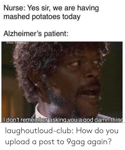 9gag, Club, and Tumblr: Nurse: Yes sir, we are having  mashed potatoes today  Alzheimer's patient:  @moa weasemoa  Idan't remember asking you a aod damnthing laughoutloud-club:  How do you upload a post to 9gag again?