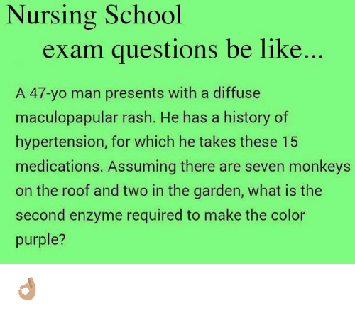 Memes, 🤖, and The Color Purple: Nursing School  exam questions be like  A 47-yo man presents with a diffuse  maculopapular rash. He has a history of  hypertension, for which he takes these 15  medications. Assuming there are seven monkeys  on the roof and two in the garden, what is the  second enzyme required to make the color  purple? 👌🏽