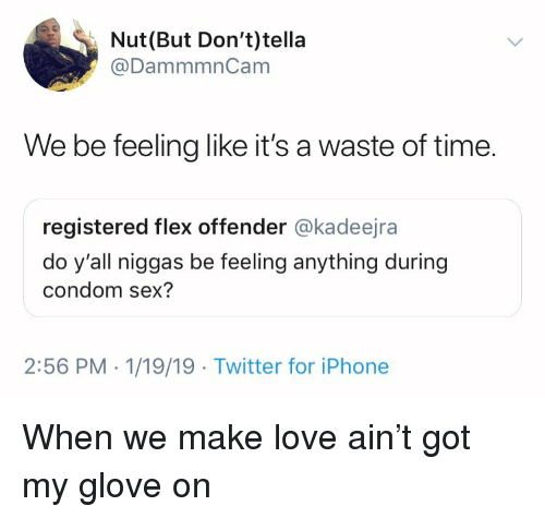 Blackpeopletwitter, Condom, and Flexing: Nut(But Don't)tella  @DammmnCam  We be feeling like it's a waste of time.  registered flex offender @kadeejra  do y'all niggas be feeling anything during  condom sex?  2:56 PM . 1/19/19 Twitter for iPhone When we make love ain't got my glove on