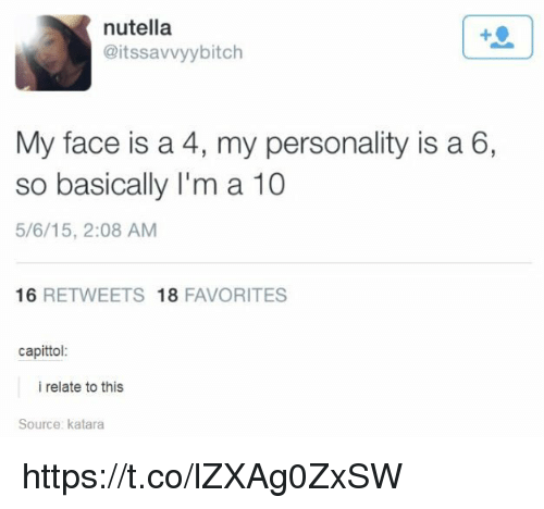 Memes, Nutella, and 🤖: nutella  @itssavvyybitch  My face is a 4, my personality is a 6,  so basically I'm a 10  5/6/15, 2:08 AM  16 RETWEETS 18 FAVORITES  capittol:  i relate to this  Source: katara https://t.co/lZXAg0ZxSW