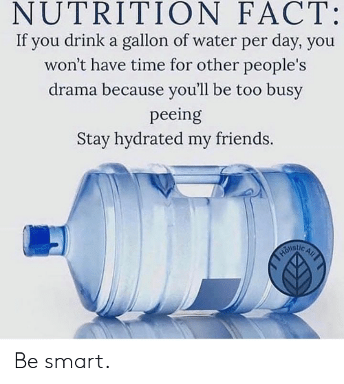 Friends, Time, and Water: NUTRITION FACT:  If you drink a gallon of water per day, you  won't have time for other people's  drama because you'll be too busy  peeing  Stay hydrated my friends. Be smart.
