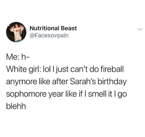 Birthday, Lol, and Smell: Nutritional Beast  @Facesovpain  Me: h-  White girl: lol I just can't do fireball  anymore like after Sarah's birthday  sophomore year like if I smell it lgo  blehh