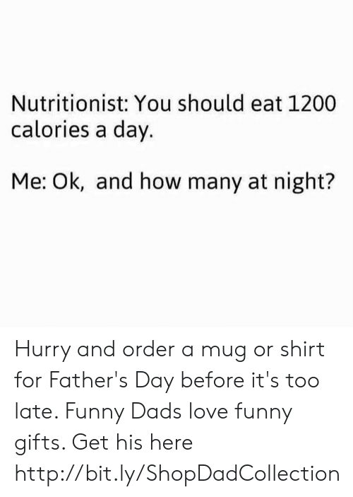 Fathers Day, Funny, and Love: Nutritionist: You should eat 1200  calories a day.  Me: Ok, and how many at night? Hurry and order a mug or shirt for Father's Day before it's too late. Funny Dads love funny gifts. Get his here http://bit.ly/ShopDadCollection