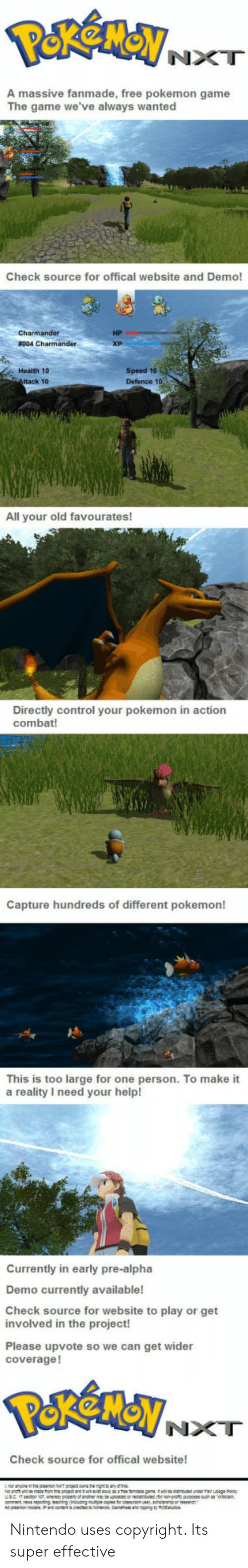 Nintendo, Pokemon, and The Game: NXT  A massive fanmade, free pokemon game  The game we've always wanted  Check source for offical website and Demo!  HP  Health 10  ttack 10  Speed 10  Defence 1o  All your old favourates!  Directly control your pokemon in action  combat!  Capture hundreds of different pokemon!  This is too large for one person. To make it  a reality I need your help!  Currently in early pre-alpha  Demo currently available!  Check source for website to play or get  involved in the project!  Please upvote so we can get wider  coverage!  NXT  Check source for offical website! Nintendo uses copyright. Its super effective