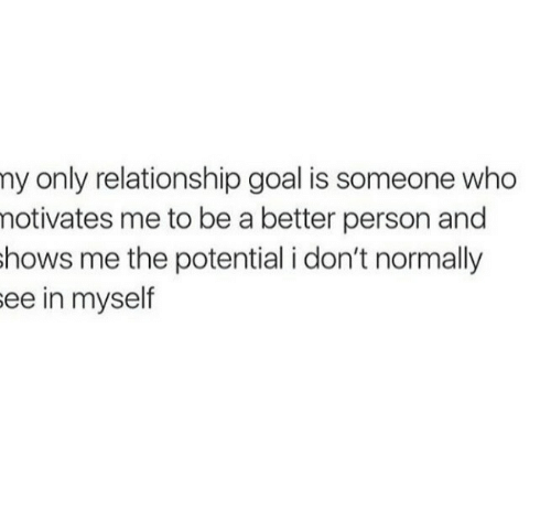 Goal, Who, and Person: ny only relationship goal is someone who  notivates me to be a better person and  hows me the potential i don't normally  ee in myself