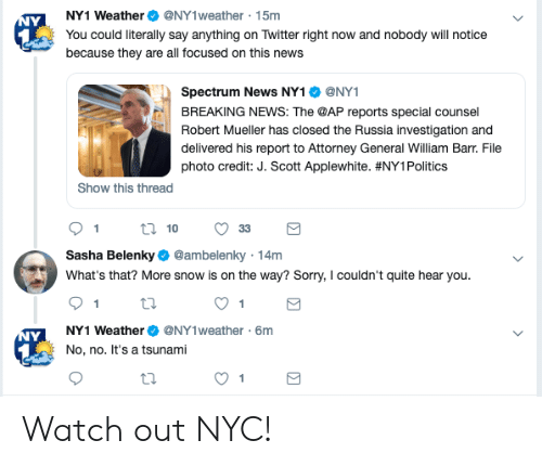 News, Politics, and Sorry: NY1 WeatherNY1weather 15m  You could literally say anything on Twitter right now and nobody will notice  because they are all focused on this new:s  Spectrum News NY1 Ф @NYI  BREAKING NEWS: The @AP reports special counsel  Robert Mueller has closed the Russia investigation and  delivered his report to Attorney General William Barr. File  photo credit: J. Scott Applewhite. #NYI Politics  Show this thread  Sasha Belenky @ambelenky 14m  What's that? More snow is on the way? Sorry, I couldn't quite hear you.  NY1 WeatherNY1weather 6m  No, no. It's a tsunami Watch out NYC!