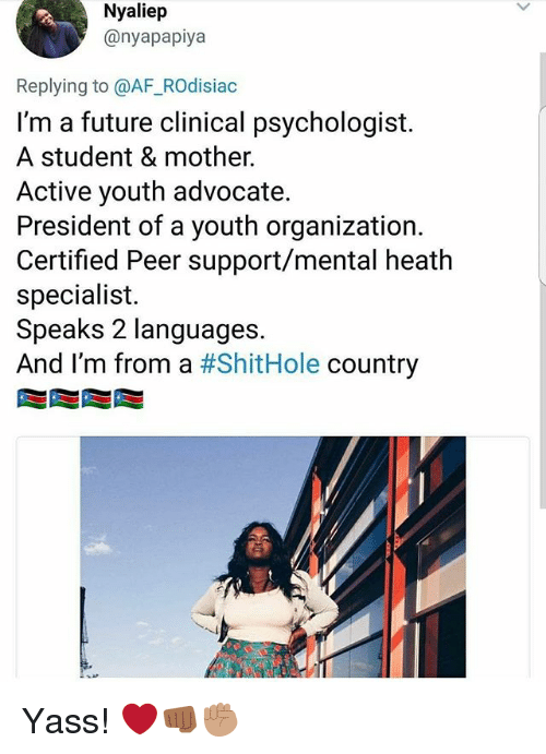Af, Future, and Memes: Nyaliep  @nyapapiya  Replying to @AF_ROdisiac  I'm a future clinical psychologist.  A student & mother.  Active youth advocate.  President of a youth organization.  Certified Peer support/mental heath  specialist.  Speaks 2 languages.  And I'm from a #ShitHole country Yass! ❤️👊🏾✊🏽