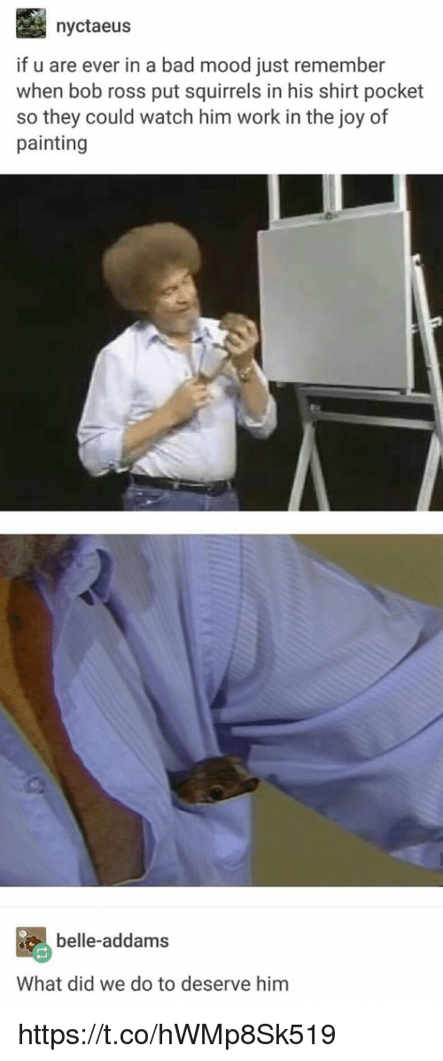 Bad, Memes, and Mood: nyctaeus  if u are ever in a bad mood just remember  when bob ross put squirrels in his shirt pocket  so they could watch him work in the joy of  painting  belle-addams  What did we do to deserve him https://t.co/hWMp8Sk519