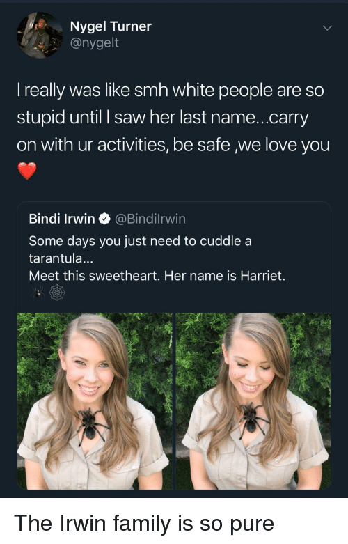Family, Love, and Saw: Nygel Turner  @nygelt  I really was like smh white people are so  stupid until I saw her last name...carry  on with ur activities, be safe we love you  Bindi Irwin@Bindilrwin  Some days you just need to cuddle a  tarantula...  Meet this sweetheart. Her name is Harriet. The Irwin family is so pure