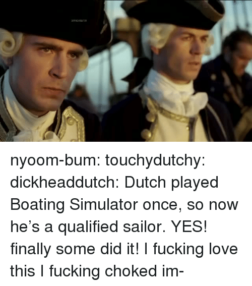 Fucking, Love, and Tumblr: nyoom-bum:  touchydutchy: dickheaddutch:  Dutch played Boating Simulator once, so now he's a qualified sailor.  YES! finally some did it! I fucking love this   I fucking choked  im-