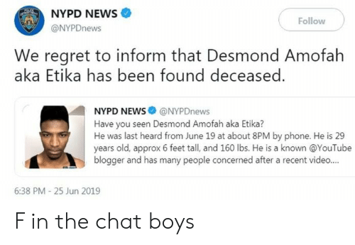 News, Phone, and Regret: NYPD NEWS  offeEN  Follow  @NYPDnews  We regret to inform that Desmond Amofah  aka Etika has been found deceased  NYPD NEWS@NYPDnews  Have you seen Desmond Amofah aka Etika?  He was last heard from June 19 at about 8PM by phone. He is 29  years old, approx 6 feet tall, and 160 lbs. He is a known @YouTube  blogger and has many people concerned after a recent video...  6:38 PM - 25 Jun 2019 F in the chat boys