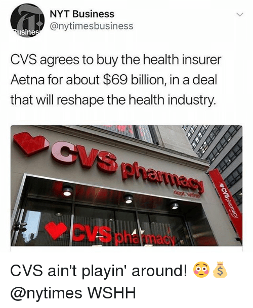 Memes, Wshh, and Business: NYT Business  @nytimesbusiness  Sine  CVS agrees to buy the health insurer  Aetna for about $69 billion, in a deal  that will reshape the health industry.  Ph  CVSphatmas CVS ain't playin' around! 😳💰 @nytimes WSHH
