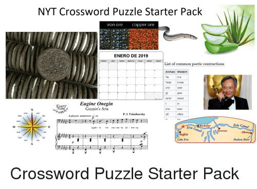 Starter Packs, Buffalo, and Common: NYT Crossword Puzzle Starter Pack  ron ore copper ore  ENERO DE 2019  MARTES  IERCOLES  VIERNES  List of common poetic contractions  Archaic Modern  'tis  t is  twas it was  o'er  gi give  over  Eugine Onegin  Gremin's Aria  in  e'er ever  oft often  P. I. Tchaikovsky  NW  NE  Andante sostenuto J-66  Erie Canal  Albany  Hudson River  Rochester  Lyub -vi vse voz-ras ty po - kor -ny  Erie Ca  Syracuse  Buffalo  Lake Erie  SE