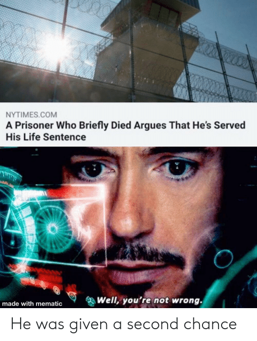 Life, Nytimes, and Life Sentence: NYTIMES.COM  A Prisoner Who Briefly Died Argues That He's Served  His Life Sentence  Well, you're not wrong.  made with mematic He was given a second chance