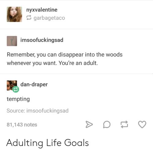 Goals, Life, and Into the Woods: nyxvalentine  garbagetaco  im  soofuckingsad  Remember, you can disappear into the woods  whenever you want. You're an adult.  dan-draper  tempting  Source: imsoofuckingsad  81,143 notes Adulting Life Goals