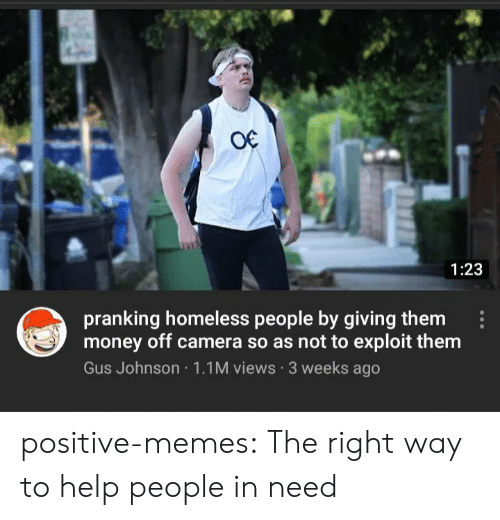 Homeless, Memes, and Money: O€  1:23  pranking homeless people by giving them  money off camera so as not to exploit them  Gus Johnson 1.1M views 3 weeks ago positive-memes:  The right way to help people in need