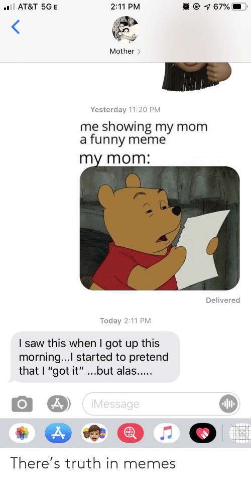 """Funny, Meme, and Memes: O 0 7 67%  .ll AT&T 5GE  2:11 PM  Mother >  Yesterday 11:20 PM  me showing my mom  a funny meme  my mom:  Delivered  Today 2:11 PM  I saw this when I got up this  morning... started to pretend  that I """"got it"""" ...but alas...  iMessage There's truth in memes"""