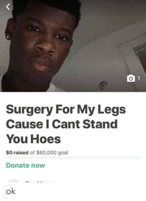 Goal, Donate, and Surgery: O 1  Surgery For My Legs  Cause I Cant Stand  You Hoes  $0 raised of $60,000 goal  Donate now ok