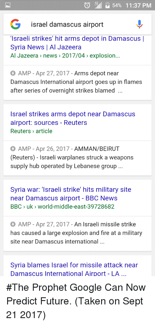Fire, Future, and Google: O  11 M 54% 1 1 :37 PM  israel damascus airport  'Israeli strikes' hit arms depot in Damascus |  Syria News | Al Jazeera  Al Jazeera» news :201 7/04, explosion.  AMP - Apr 27, 2017- Arms depot near  Damascus International airport goes up in flames  after series of overnight strikes blamed ..  Israel strikes arms depot near Damascus  airport: sources - Reuters  Reuters article  AMP - Apr 26, 2017 - AMMAN/BEIRUT  (Reuters) - Israeli warplanes struck a weapons  supply hub operated by Lebanese group  Syria war: 'Israeli strike' hits military site  near Damascus airport - BBC News  BBC 〉 uk, world-middle-east-39728682  AMP - Apr 27, 2017 - An Israeli missile strike  has caused a large explosion and fire at a military  site near Damascus international ..  Syria blames Israel for missile attack near  Damascus International Airport - LA