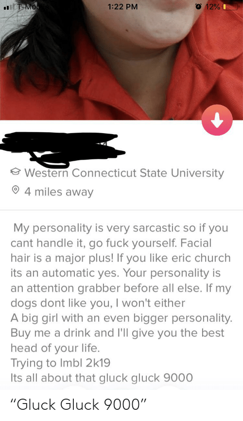 """Church, Dogs, and Head: O 12%  T-Mo  1:22 PM  Western Connecticut State University  4 miles away  My personality is very sarcastic so if you  cant handle it, go fuck yourself. Facial  hair is a major plus! If you like eric church  its an automatic yes. Your personality is  an attention grabber before all else. If my  dogs dont like you, I won't either  A big girl with an even bigger personality.  Buy me a drink and I'll give you the best  head of your life.  Trying to Imbl 2k19  Its all about that gluck gluck 9000 """"Gluck Gluck 9000"""""""