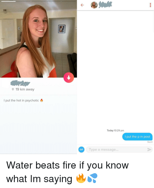 Fire, Gif, and Beats: O 19 km away  l put the hot in psychotic 6  Today 10:29 pm  I put the p in pool  Sent  GIF  Type a message... Water beats fire if you know what Im saying 🔥💦