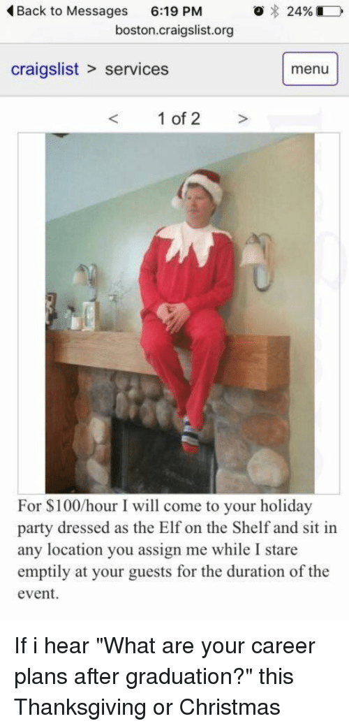 """Craigslist, Elf, and Elf on the Shelf: o 24%  Back to Messages  6:19 PM  boston craigslist.org  craigslist services  menu  1 of 2  For 100/hour I will come to your holiday  party dressed as the Elf on the Shelf and sit in  any location you assign me while I stare  emptily at your guests for the duration of the  event. If i hear """"What are your career plans after graduation?"""" this Thanksgiving or Christmas"""