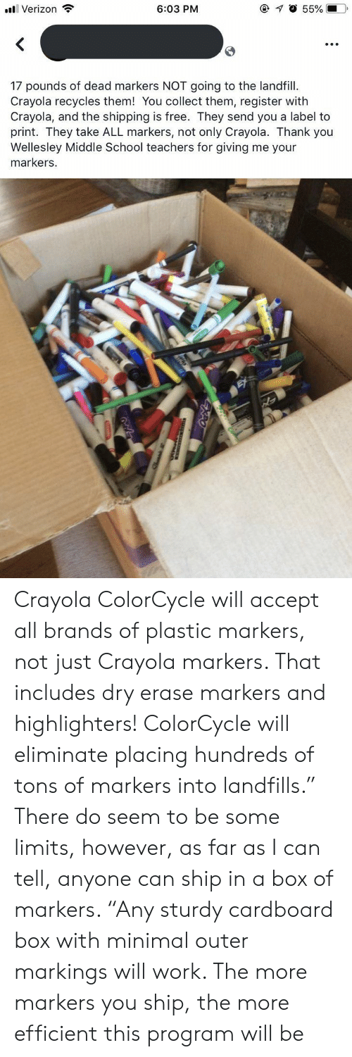 """School, Verizon, and Work: @ O 55%  6:03 PM  Verizon  17 pounds of dead markers NOT going to the landfill  Crayola recycles them! You collect them, register with  Crayola, and the shipping is free. They send you a label to  print. They take ALL markers, not only Crayola. Thank you  Wellesley Middle School teachers for giving me your  markers. Crayola ColorCycle will accept all brands of plastic markers, not just Crayola markers. That includes dry erase markers and highlighters! ColorCycle will eliminate placing hundreds of tons of markers into landfills."""" There do seem to be some limits, however, as far as I can tell, anyone can ship in a box of markers. """"Any sturdy cardboard box with minimal outer markings will work. The more markers you ship, the more efficient this program will be"""
