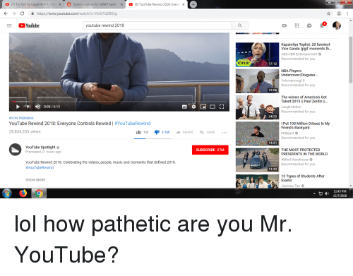 Anaconda, Friends, and Lol: O (6) Try Not To Laugh #1000 0 0 C  ×  Submit memes for LWIAY here!  ×  。(6) YouTube Rewind 2018. Every  X-  KChttps://www.youtube.com/watch?v-YbJOTdZBX1g  YouTube  youtube rewind 2018  Kapamilya Toplist: 20 funniest  Vice Ganda gigil moments th...  ABS-CBN Entertainment  Recommended for  you  TOPLIST  17:12  NBA Players  Undercover/Disguise...  olomanning18  Recommended for you  12:06  The winner of America's Got  Talent 2015 l| Paul Zerdin ..  Laugh Nation  Recommended for you  31  4)  0:08 / 8:13  24:25  #3 ON TRENDING  YouTube Rewind 2018: Everyone Controls Rewind | #YouTubeRewind  28,834,353 views  Put 100 Million Orbeez In My  Friend's Backyard  MrBeast  Recommended for you  1.1M יף2.1M ^ SHARE + SAVE  14:51  YouTube Spotlight  Premiered 21 hours ago  SUBSCRIBE 27M  THE MOST PROTECTED  PRESIDENTS IN THE WORLD  #Mind Warehouse  Recommended for you  YouTube Rewind 2018. Celebrating the videos, people, music and moments that defined 2018.  #YouTubeRewind  11:22  13 Types of Students After  SHOW MORE  Exams  JianHao Tan  -J)11:43 PM  12П /2018