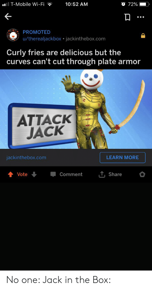 Jack in the Box, Reddit, and T-Mobile: O 72%  I T-Mobile Wi-Fi  10:52 AM  PROMOTED  u/therealjackbox jackinthebox.com  Curly fries are delicious but the  curves can't cut through plate armor  ATTACK  JACK  LEARN MORE  jackinthebox.com  Vote  Comment  Share No one: Jack in the Box: