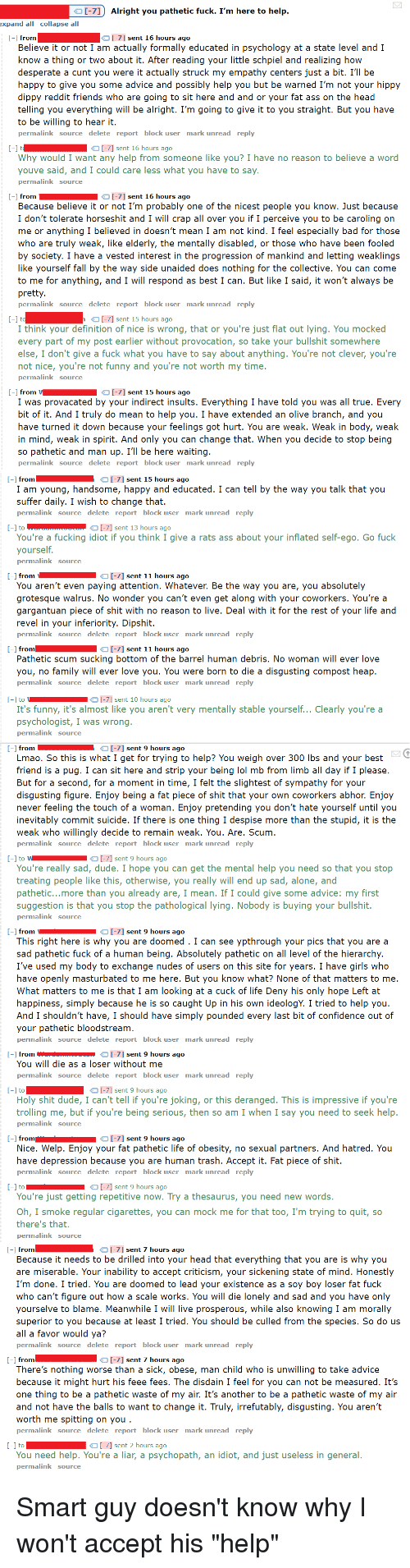Advice, Being Alone, and Ass: o [-7Alright you pathetic fuck. I'm here to help  I-71 sent 16 hours ago  Believe it or not I am actually formally educated in psychology at a state level and I  know a thing or two about it. After reading your little schpiel and realizing how  desperate a cunt you were it actually struck my empathy centers just a bit. I'll be  happy to give you some advice and possibly help you but be warned I'm not your hippy  dippy reddit friends who are going to sit here and and or your fat ass on the head  telling you everything will be alright. I'm going to give it to you straight. But you have  permalink source delete report block user mark unread reply  Why  from someone like you  reason to beli  could care  from-7] sent 16 hours ago  t people you know. Just because  I don't tolerate horseshit and I will crap all over you if I perceive you to be caroling on  me or anything I believed in doesn't mean I am not kind. I feel especially bad for those  who are truly weak, like elderly, the mentally disabled, or those who have been fooled  by society. I have a vested interest in the progression of mankind and letting weaklings  like yourself fall by the way side unaided does nothing for the collective. You can come  to me for anything, and I will respond as best I can. But like I said, it won't always be  permalink source delete report block user mark unread reply  I-7] sent 15 hours ago  I think your definition of nice is wrong, that or you're just flat out lying. You mocked  every part of my post earlier without provocation, so take your bullshit somewhere  else, I don't give a fuck what you have to say about anything. You're not clever, you're  not nice, you're not funny and you're not worth my time  -l from VI-71 sent 15 hours ago  I was provacated by your indirect insults. Everything I have told you was all true. Every  bit of it. And I truly do mean to help you. I have extended an olive branch, and you  have turned it down because your feelings g