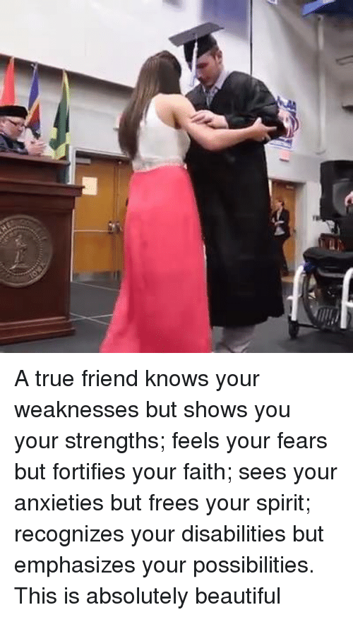 Beautiful, Memes, and Anxiety: o A true friend knows your weaknesses but shows you your strengths; feels your fears but fortifies your faith; sees your anxieties but frees your spirit; recognizes your disabilities but emphasizes your possibilities.  This is absolutely beautiful