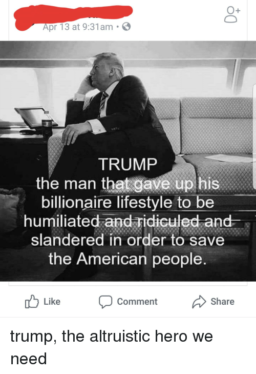 American, Lifestyle, and Trump: O+  Apr 13 at 9:31am .  TRUMP  the man that gave up his  billionaire lifestyle to be  humliated and idiculed ane  slandered in order to save  the American people  Like Comment Share