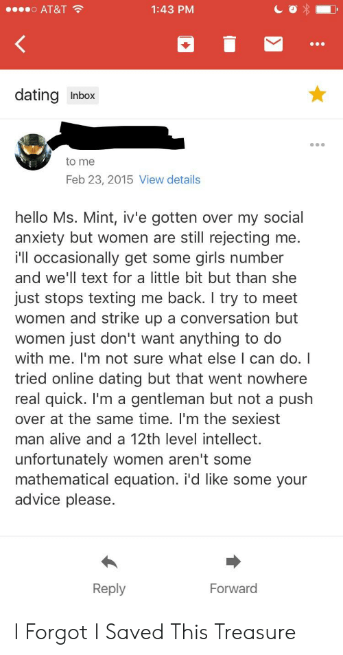 Advice, Alive, and Dating: o AT&T  1:43 PM  dating Inbox  to me  Feb 23, 2015 View details  hello Ms. Mint, iv'e gotten over my social  anxiety but women are still rejecting me.  i'll occasionally get some girls number  and we'll text for a little bit but than she  just stops texting me back. I try to meet  women and strike up a conversation but  women just don't want anything to do  with me. I'm not sure what else I can do. I  tried online dating but that went nowhere  real quick. I'm a gentleman but not a push  over at the same time. I'm the sexiest  man alive and a 12th level intellect  unfortunately women aren't some  mathematical equation. i'd like some your  advice please.  Reply  Forward I Forgot I Saved This Treasure