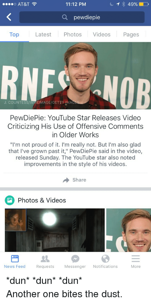 "Another One, News, and Videos: o AT&T  11:12 PM  Q pewdiepie  Top  Latest Photos Videos Pages  RNF NOB  J. COUNTESS/WIREIMAGE/GETTY IMA  PewDiePie: YouTube Star Releases Video  Criticizing His Use of Offensive Comments  in Older Works  ""I'm not proud of it. I'm really not. But l'm also glad  that I've grown past it,"" PewDiePie said in the video,  released Sunday. The YouTube star also noted  improvements in the style of his videos.  → share  Photos & Videos  News Feed  Requests  Messenger Notifications  More <p>*dun* *dun* *dun*<br/> Another one bites the dust.</p>"