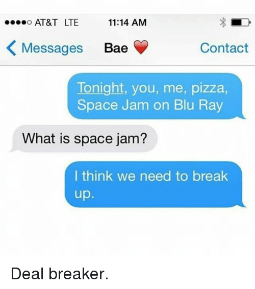 Memes, Space Jam, and Break Up: ....o AT&T LTE  11:14 AM  K Messages Bae  Contact  Tonight, you, me, pizza,  Space Jam on Blu Ray  What is space jam?  I think we need to break  up Deal breaker.