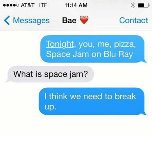 """Space Jam, Break Up, and Spaces: """"...O AT&T LTE  11:14 AM  K Messages  Bae  Contact  Tonight, you, me, pizza,  Space Jam on Blu Ray  What is space jam?  I think we need to break  up"""