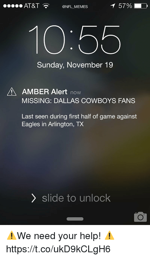 Dallas Cowboys, Philadelphia Eagles, and Football: .O AT&T @NFL MEMES  57%  10:55  Sunday, November 19  AMBER Alert novw  MISSING: DALLAS COWBOYS FANS  Last seen during first half of game against  Eagles in Arlington, TX  〉 slide to unlock ⚠️We need your help! ⚠️ https://t.co/ukD9kCLgH6