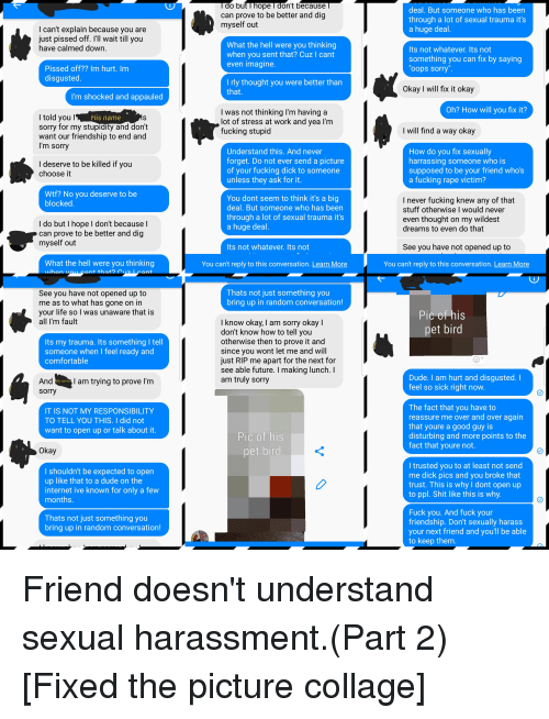 Comfortable, Dick Pics, and Dude: o but I hope l don't because  can prove to be better and dig  myself out  deal. But someone who has been  through a lot of sexual trauma it's  a huge deal  I can't explain because you are  pissed off. I'll wait till you  just  have calmed down  What the hell were you thinking  when you sent that? Cuz I cant  even imagine  Its not whatever. Its not  something you can fix by saying  oops sorry  Pissed off?? Im hurt. Im  disgusted  I rly thought you were better than  Okay I will fix it okay  I'm shocked and appauled  Oh? How will you fix it?  I was not thinking l'm having a  lot of stress at work and yea l'm  fucking stupid  His name  sorry for my stupidity and don't  want our friendship to end and  I'm sorry  I will find a way oka  How do vou fix sexually  Understand this. And never  forget. Do not ever send a picture  of your fucking dick to someone  unless they ask for it  harrassing someone Who is  I deserve to be killed if you  choose it  supposed to be your friend who's  a fucking rape victim?  Wtf? No you deserve to be  blocked  You dont seem to think it's a big  deal. But someone who has been  through a lot of sexual trauma it's  a huge deal  I never fucking knew any of that  stuff otherwise I would never  even thought on my wildest  dreams to even do that  I do but I hope I don't because I  can prove to be better and dig  myself out  Its not whatever. Its not  See you have not opened up to  What the hell were you thinking  ant that?  You can't reply to this conversation. Learn More  You can't reply to this conversation. Learn More  Thats not just something you  See you have not opened up to  me as to what has gone on in  your life so I was unaware that is  all I'm fault  bring up in random conversation!  I know okay, I am sorry okay I  don't know how to tell vou  otherwise then to prove it and  since you wont let me and will  just RIP me apart for the next for  see able future. I making lunch. I  am truly sorry  Its my trauma.