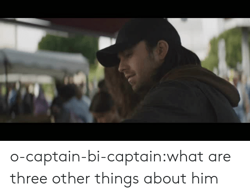 Tumblr, Blog, and Com: o-captain-bi-captain:what are three other things about him