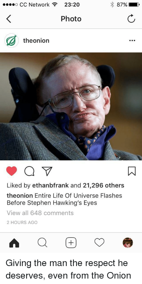 Life, Respect, and Stephen: o CC Network  23:20  87%  ,  Photo  theonion  Liked by ethanbfrank and 21,296 others  theonion Entire Life Of Universe Flashes  Before Stephen Hawking's Eyes  View all 648 comments  2 HOURS AGO <p>Giving the man the respect he deserves, even from the Onion</p>
