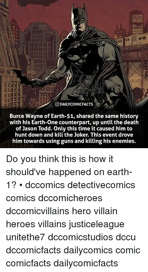 Guns, Joker, and Memes: O DAILYCOMICFACTS  Burce Wayne of Earth-51, shared the same history  with his Earth-One counterpart, up until the death  of Jason Todd. Only this time it caused him to  hunt down and kill the Joker. This event drove  him towards using guns and killing his enemies. Do you think this is how it should've happened on earth-1? • dccomics detectivecomics comics dccomicheroes dccomicvillains hero villain heroes villains justiceleague unitethe7 dccomicstudios dccu dccomicfacts dailycomics comic comicfacts dailycomicfacts