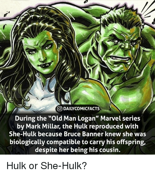 "Memes, Old Man, and Hulk: O DAILYCOMICFACTS  During the ""Old Man Logan"" Marvel series  by Mark Millar, the Hulk reproduced with  She-Hulk because Bruce Banner knew she was  biologically compatible to carry his offspring,  despite her being his cousin. Hulk or She-Hulk?"