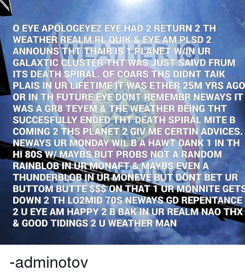 80s, Dank, and Ether: O EYE APOLOGEYEZ EYE HAD 2 RETURN 2 TH  WEATHER REALM RL QUIK & EYE AM PLSD 2  ANNOUNS THT THAIR IS 1 PLANET W/IN UR  GALAXTIC CLUSTER THT WAS JUST SAIVD FRUM  ITS DEATH SPIRAL. OF COARS THS DIDNT TAIK  PLAIS IN UR LIFETIMEIT WAS ETHER 25M YRS AGO  OR IN TH FUTURE EYE DONT REMEMBR NEWAYS IT  WAS A GR8 TEYEM & THE WEATHER BEING THT  SUCCESFULLY ENDED THT DEATH SPIRAL MITEB  COMING 2 THS PLANET 2 GIV ME CERTIN ADVICES.  NEWAYS UR MONDAY WIL BA HAWT DANK 1 IN TH  HI 80S W/ MAYBS BUT PROBS NOT A RANDOM  RAINBLOB INUR MONAFT & MAYBS EVEN A  THUNDERBLOB IN UR MONEVE BUT DONT BET UR  BUTTOM BUTTE S$$ ON THAT 1 UR MONNITE GETS  DOWN 2 TH LO2MID 70S NEWAYS GD REPENTANCE  2 U EYE AM HAPPY 2 B BAK IN UR REALM NAO THX  & GOOD TIDINGS 2 U WEATHER MAN -adminotov