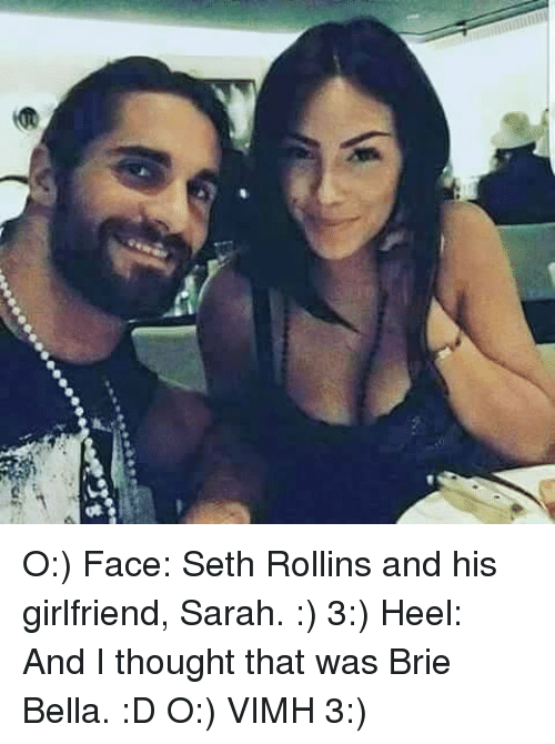 Memes, Seth Rollins, and Brie Bella: O:) Face: Seth Rollins and his girlfriend, Sarah. :)  3:) Heel: And I thought that was Brie Bella. :D  O:) VIMH 3:)