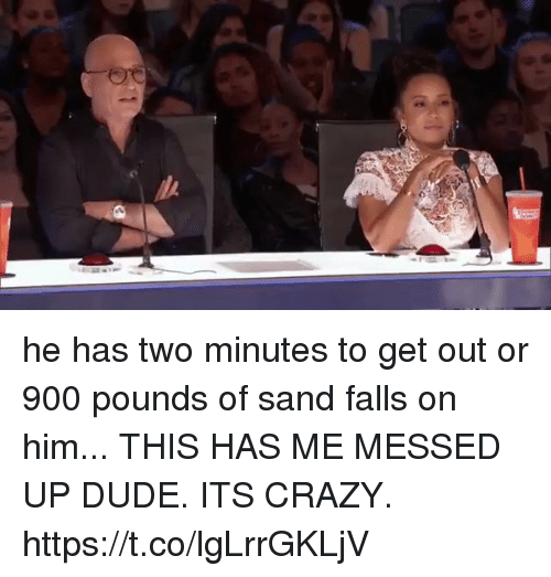 Crazy, Dude, and Girl Memes: o he has two minutes to get out or 900 pounds of sand falls on him... THIS HAS ME MESSED UP DUDE. ITS CRAZY. https://t.co/lgLrrGKLjV
