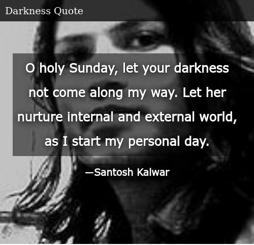 SIZZLE: O holy Sunday, let your darkness not come along my way. Let her nurture internal and external world, as I start my personal day.